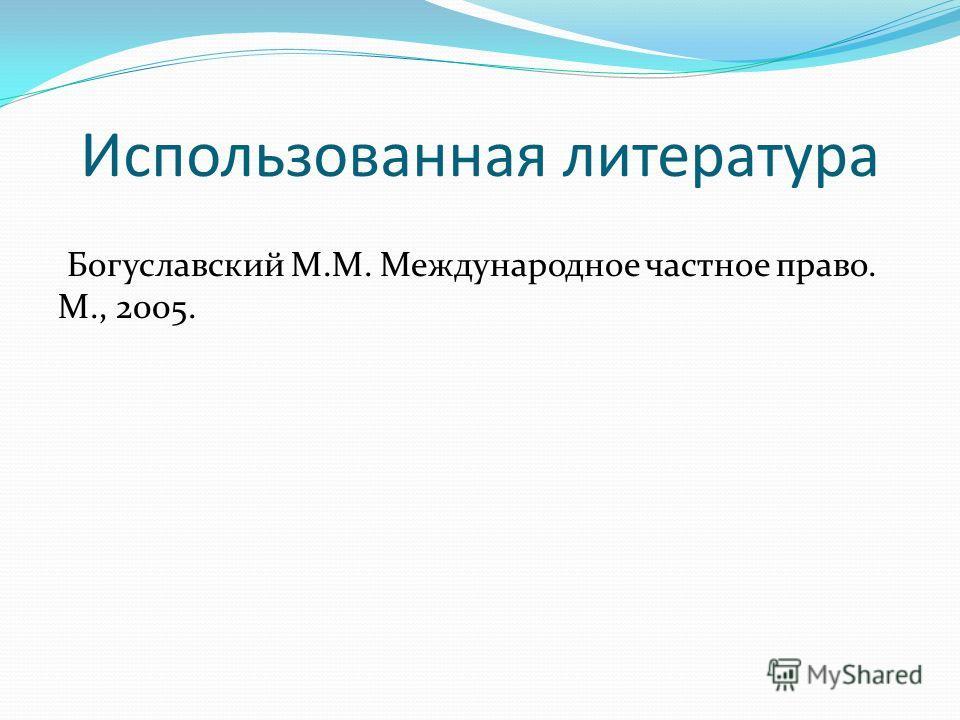 Использованная литература Богуславский М.М. Международное частное право. М., 2005.
