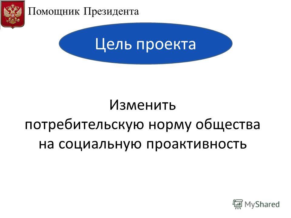 Изменить потребительскую норму общества на социальную проактивность Помощник Президента Цель проекта