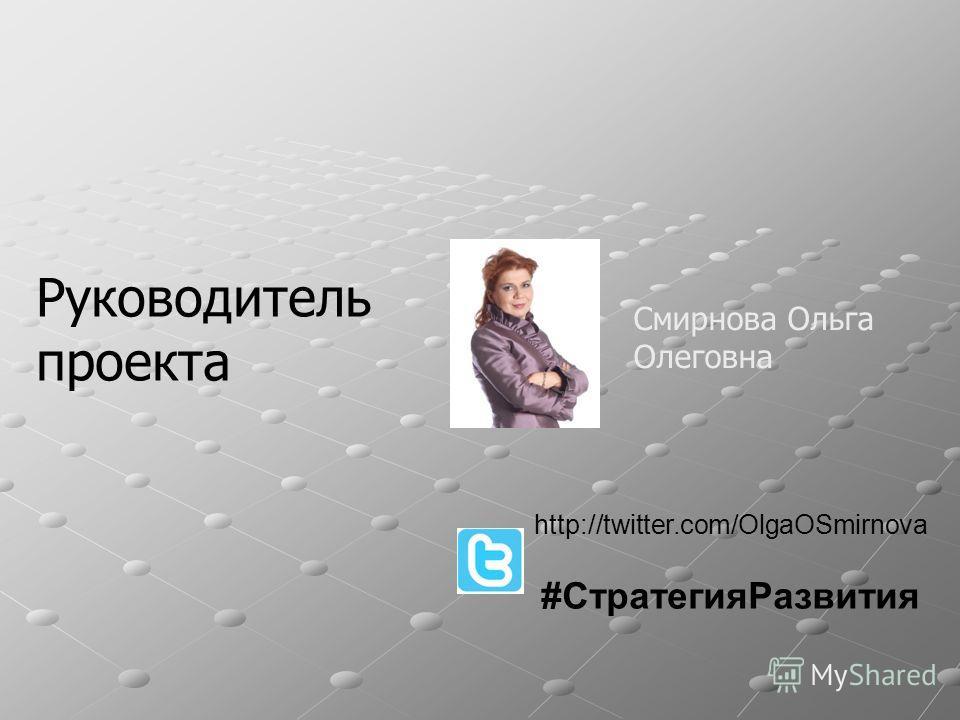 Руководитель проекта Смирнова Ольга Олеговна http://twitter.com/OlgaOSmirnova #CтратегияРазвития
