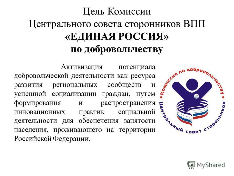 Цель Комиссии Центрального совета сторонников ВПП «ЕДИНАЯ РОССИЯ» по добровольчеству Активизация потенциала добровольческой деятельности как ресурса развития региональных сообществ и успешной социализации граждан, путем формирования и распространения