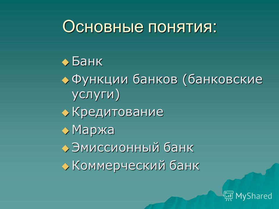 Основные понятия: Банк Банк Функции банков (банковские услуги) Функции банков (банковские услуги) Кредитование Кредитование Маржа Маржа Эмиссионный банк Эмиссионный банк Коммерческий банк Коммерческий банк