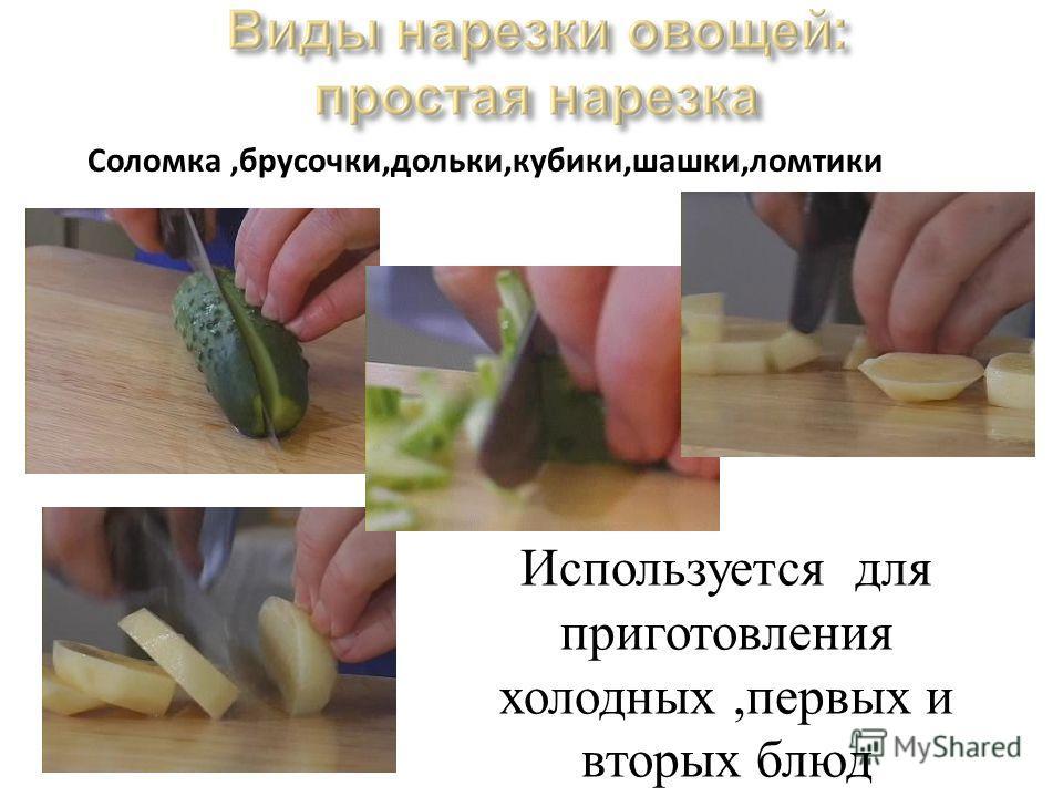 Соломка,брусочки,дольки,кубики,шашки,ломтики Используется для приготовления холодных,первых и вторых блюд
