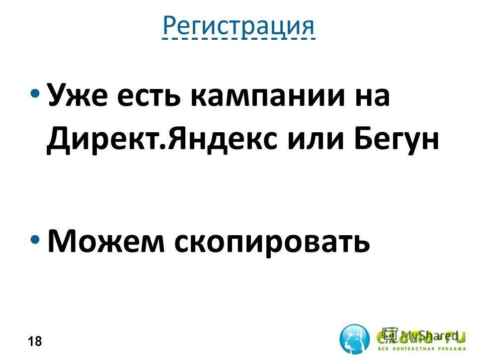 Регистрация Уже есть кампании на Директ.Яндекс или Бегун Можем скопировать 18