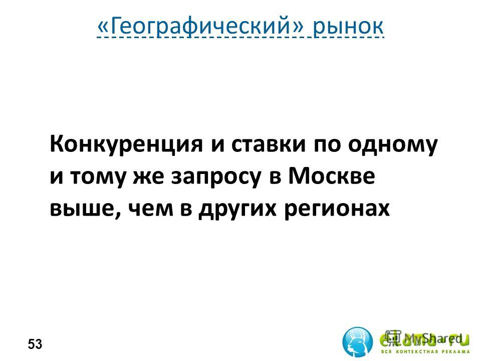 «Географический» рынок 53 Конкуренция и ставки по одному и тому же запросу в Москве выше, чем в других регионах