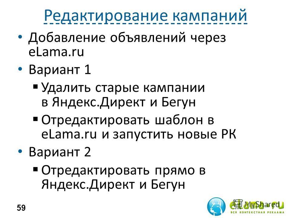 Редактирование кампаний Добавление объявлений через eLama.ru Вариант 1 Удалить старые кампании в Яндекс.Директ и Бегун Отредактировать шаблон в eLama.ru и запустить новые РК Вариант 2 Отредактировать прямо в Яндекс.Директ и Бегун 59