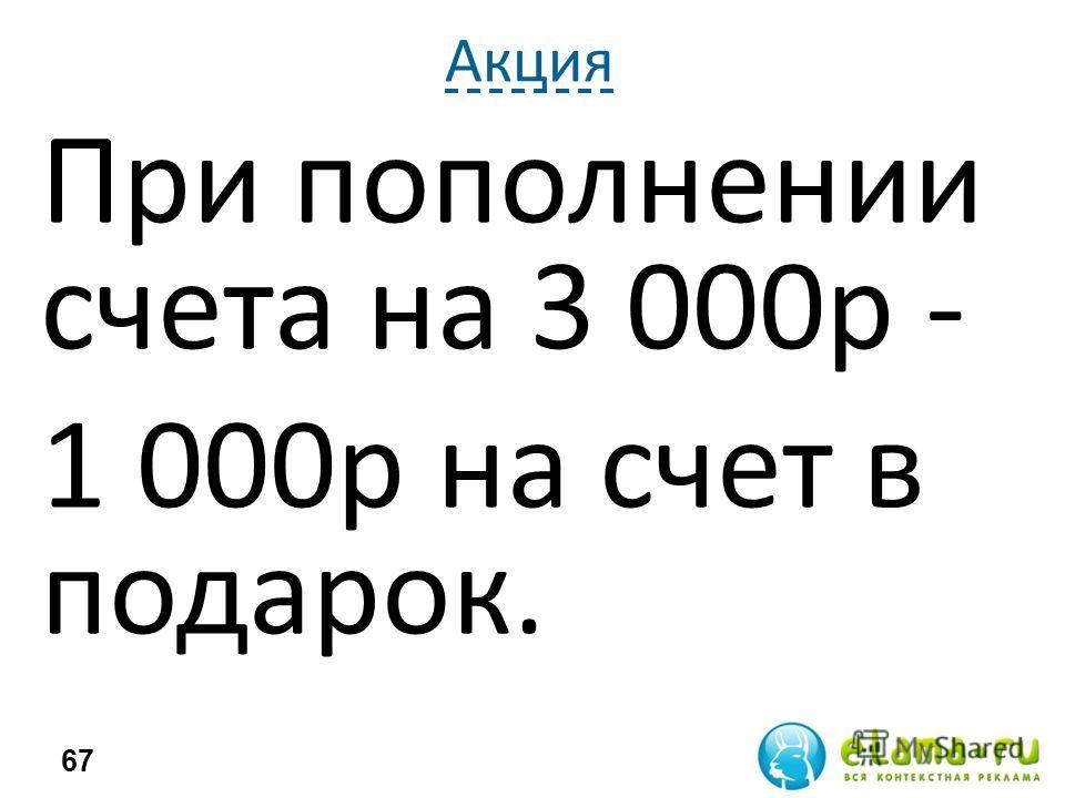Акция 67 При пополнении счета на 3 000р - 1 000р на счет в подарок.