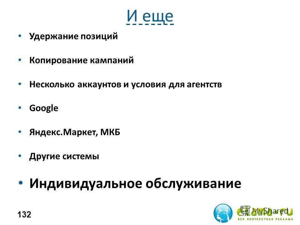 И еще Удержание позиций Копирование кампаний Несколько аккаунтов и условия для агентств Google Яндекс.Маркет, МКБ Другие системы Индивидуальное обслуживание 132