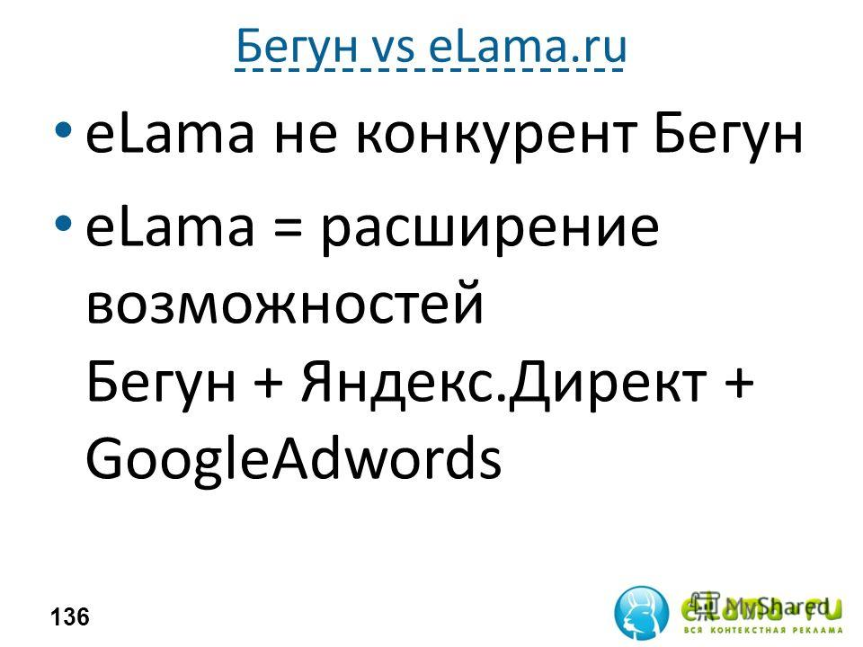 Бегун vs eLama.ru eLama не конкурент Бегун eLama = расширение возможностей Бегун + Яндекс.Директ + GoogleAdwords 136