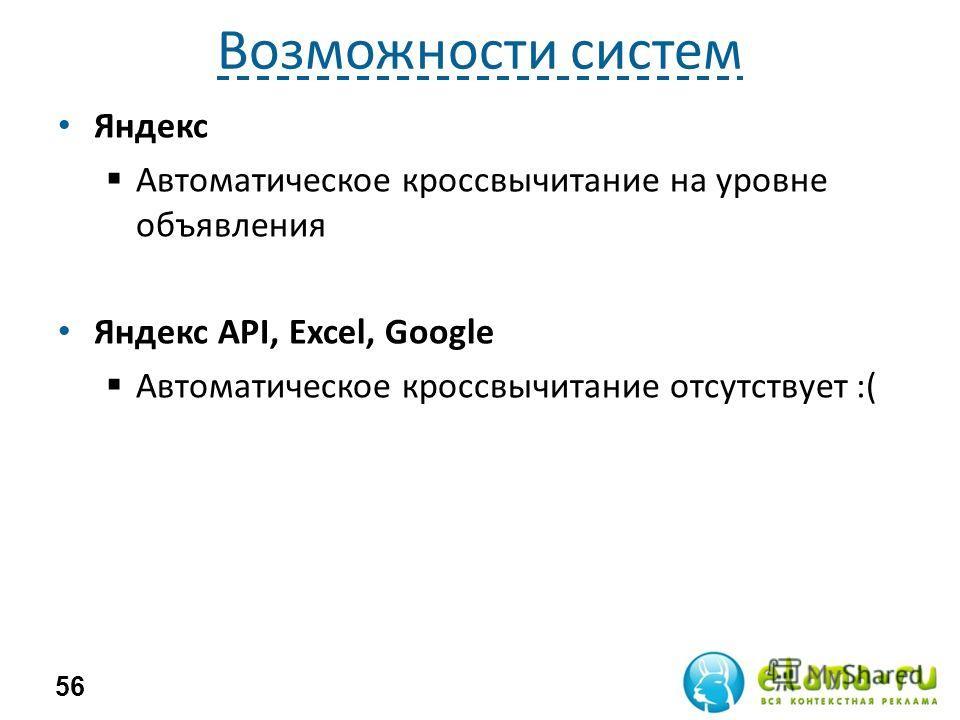 Возможности систем Яндекс Автоматическое кроссвычитание на уровне объявления Яндекс API, Excel, Google Автоматическое кроссвычитание отсутствует :( 56