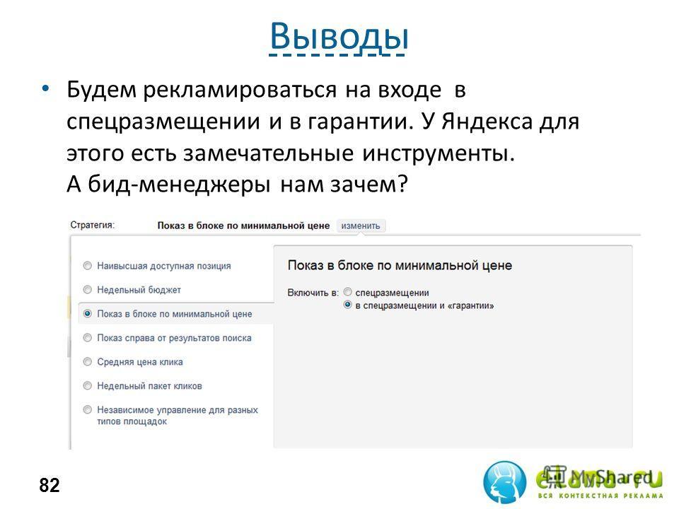 Выводы Будем рекламироваться на входе в спецразмещении и в гарантии. У Яндекса для этого есть замечательные инструменты. А бид-менеджеры нам зачем? 82