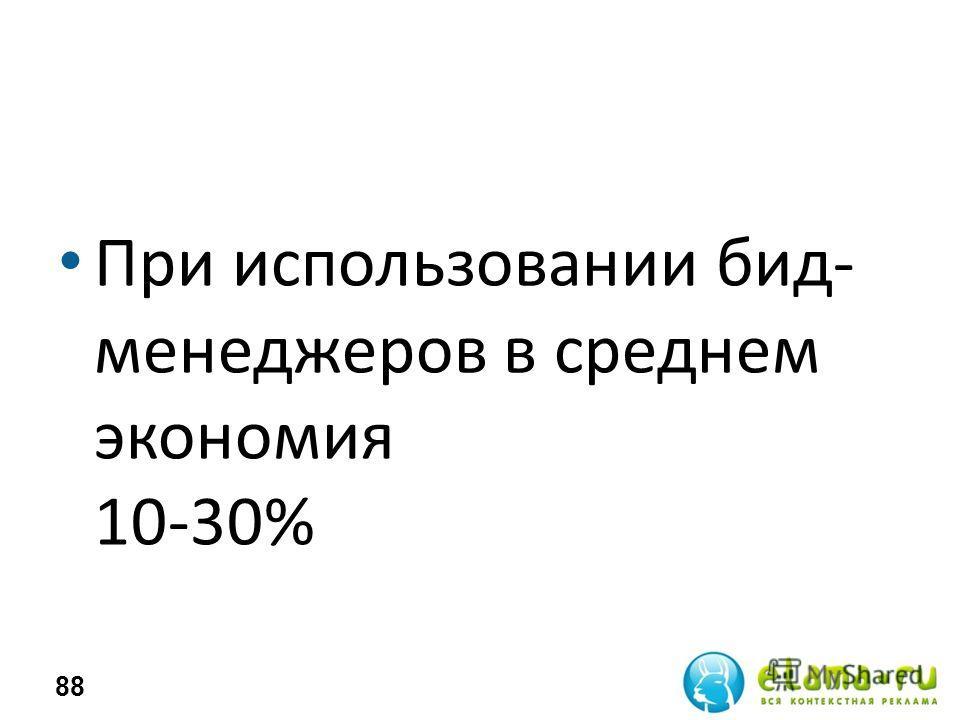 При использовании бид- менеджеров в среднем экономия 10-30% 88