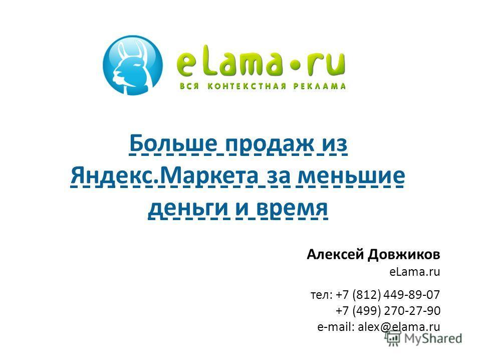 Алексей Довжиков eLama.ru тел: +7 (812) 449-89-07 +7 (499) 270-27-90 e-mail: alex@elama.ru Больше продаж из Яндекс.Маркета за меньшие деньги и время