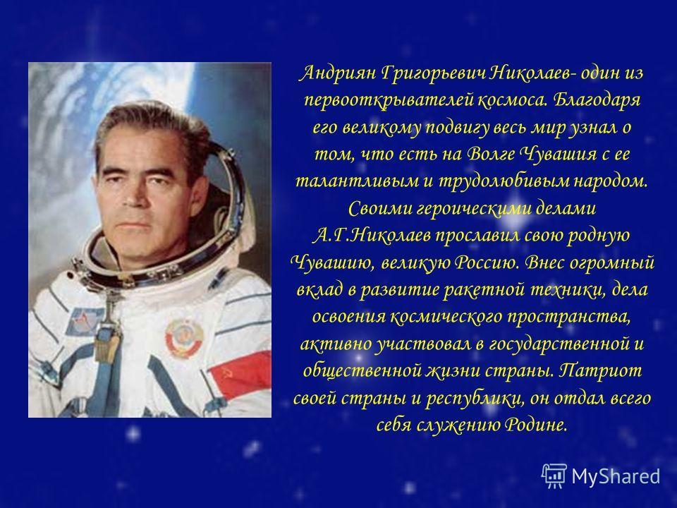 Андриян Григорьевич Николаев- один из первооткрывателей космоса. Благодаря его великому подвигу весь мир узнал о том, что есть на Волге Чувашия с ее талантливым и трудолюбивым народом. Своими героическими делами А.Г.Николаев прославил свою родную Чув