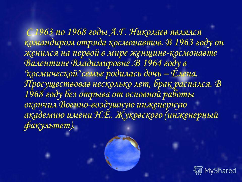 C 1963 по 1968 годы А.Г. Николаев являлся командиром отряда космонавтов. В 1963 году он женился на первой в мире женщине-космонавте Валентине Владимировне.В 1964 году в