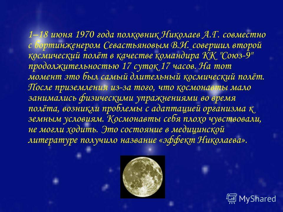 1–18 июня 1970 года полковник Николаев А.Г. совместно с бортинженером Севастьяновым В.И. совершил второй космический полёт в качестве командира КК