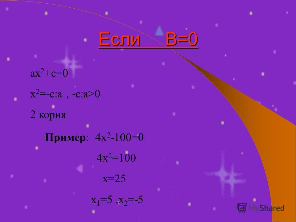 Если В=0 ах 2 +с=0 х 2 =-с:а, -с:а>0 2 корня Пример: 4х 2 -100=0 4х 2 =100 х=25 х 1 =5,х 2 =-5