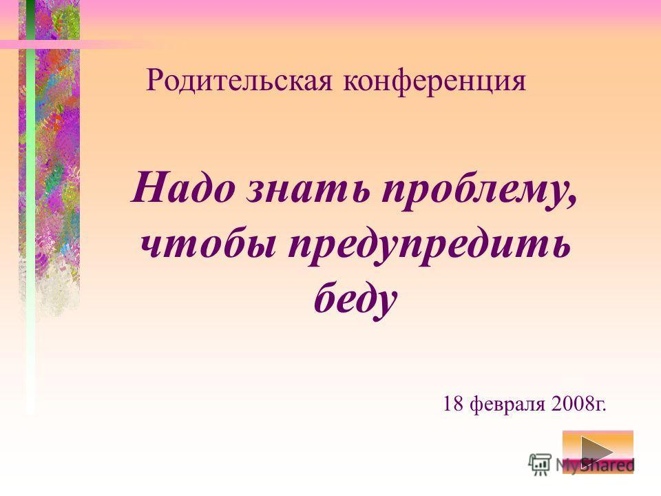 Надо знать проблему, чтобы предупредить беду Родительская конференция 18 февраля 2008г.