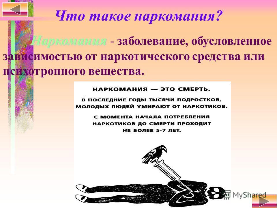 Что такое наркомания? Наркомания Наркомания - заболевание, обусловленное зависимостью от наркотического средства или психотропного вещества.