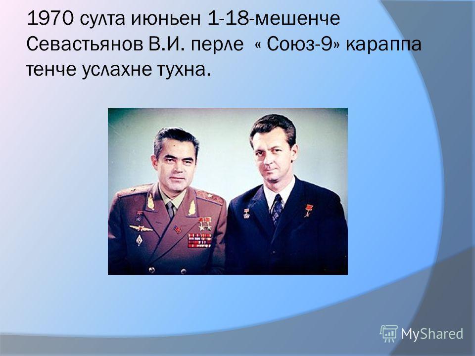 1970 султа июньен 1-18-мешенче Севастьянов В.И. перле « Союз-9» караппа тенче услахне тухна.