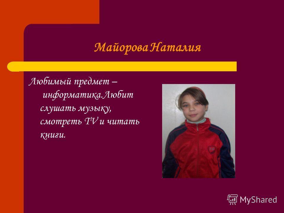 Майорова Наталия Любимый предмет – информатика.Любит слушать музыку, смотреть TV и читать книги.
