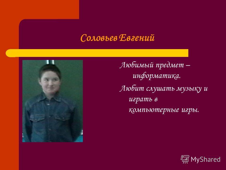 Соловьев Евгений Любимый предмет – информатика. Любит слушать музыку и играть в компьютерные игры.