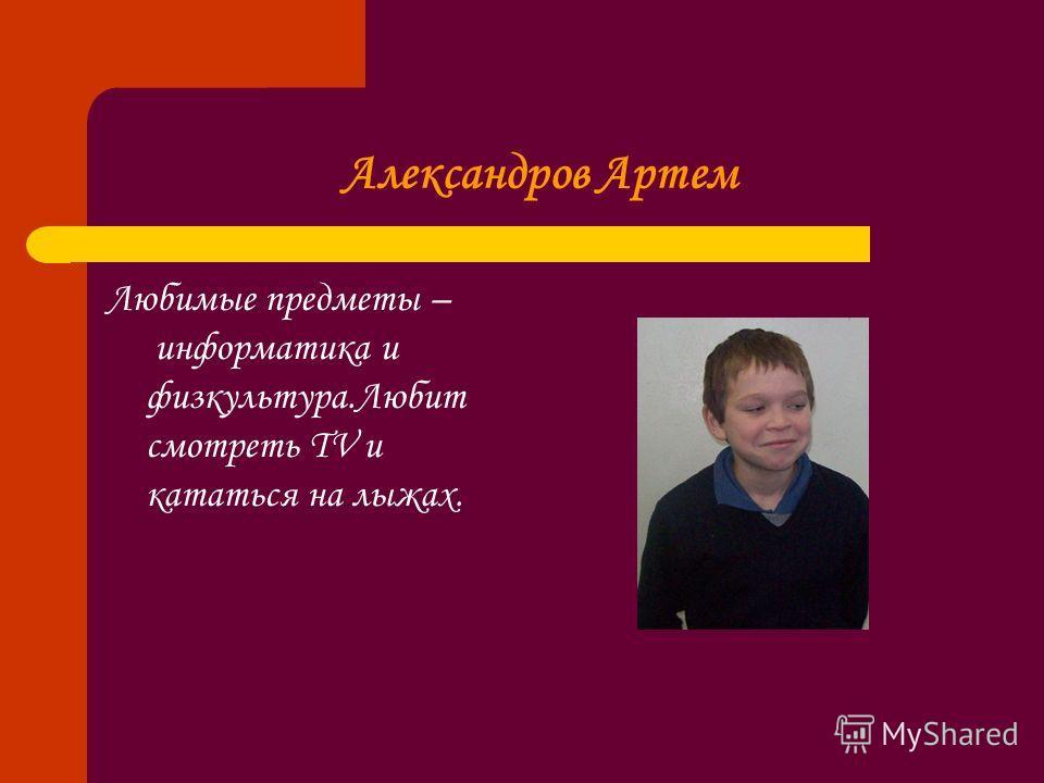 Александров Артем Любимые предметы – информатика и физкультура.Любит смотреть TV и кататься на лыжах.
