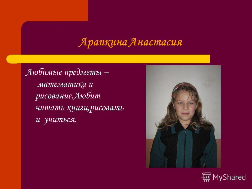 Арапкина Анастасия Любимые предметы – математика и рисование.Любит читать книги,рисовать и учиться.