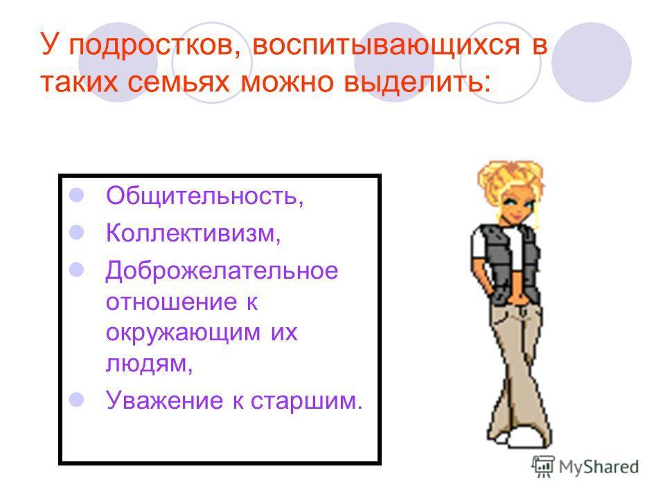 У подростков, воспитывающихся в таких семьях можно выделить: Общительность, Коллективизм, Доброжелательное отношение к окружающим их людям, Уважение к старшим.