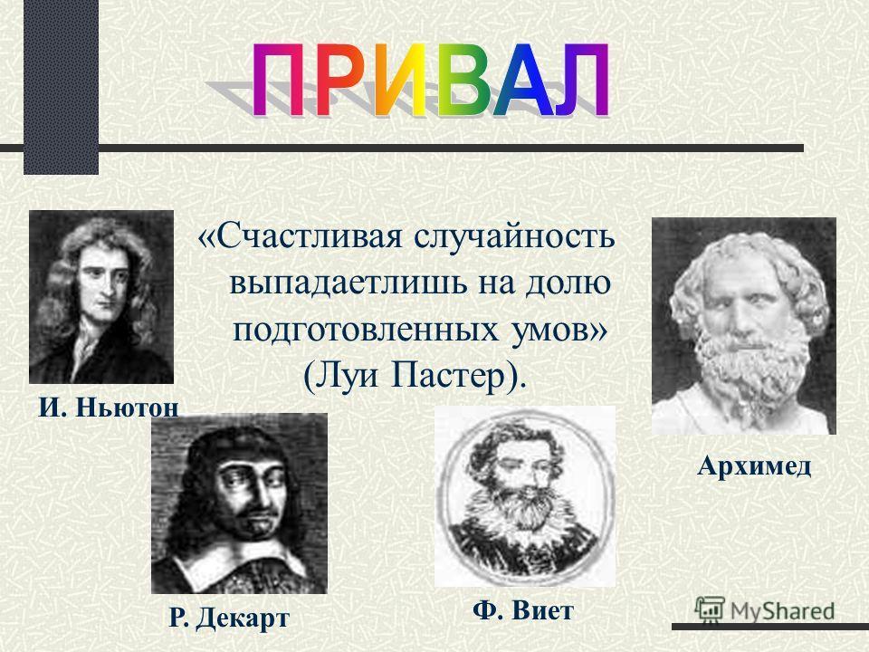 «Счастливая случайность выпадаетлишь на долю подготовленных умов» (Луи Пастер). И. Ньютон Р. Декарт Ф. Виет Архимед