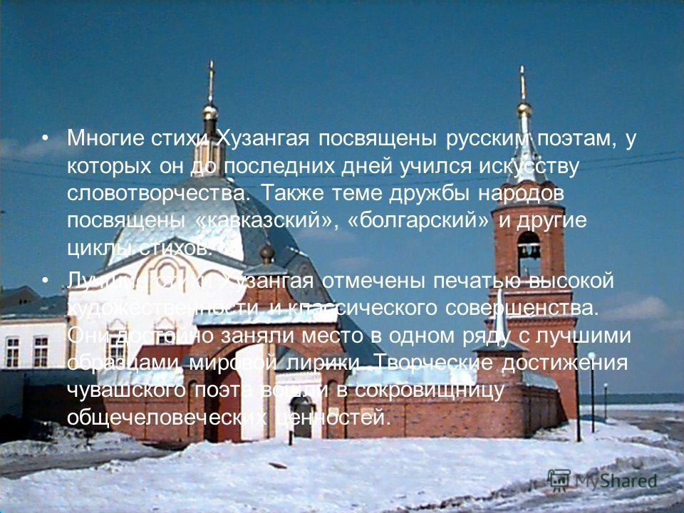 Многие стихи Хузангая посвящены русским поэтам, у которых он до последних дней учился искусству словотворчества. Также теме дружбы народов посвящены «кавказский», «болгарский» и другие циклы стихов. Лучшие стихи Хузангая отмечены печатью высокой худо
