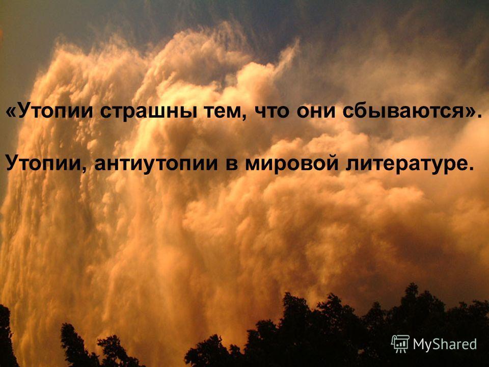 «Утопии страшны тем, что они сбываются». Утопии, антиутопии в мировой литературе.