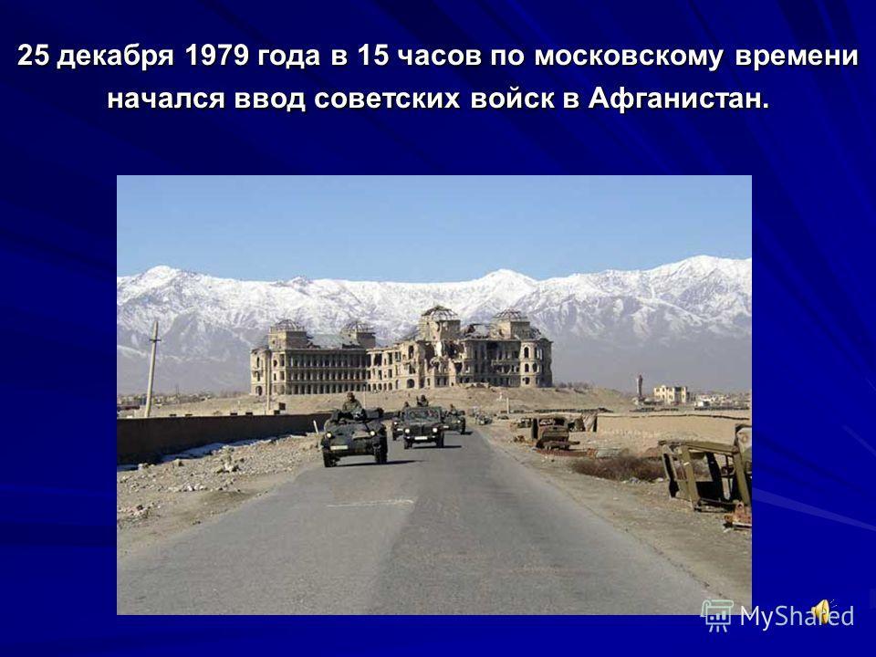 25 декабря 1979 года в 15 часов по московскому времени начался ввод советских войск в Афганистан.