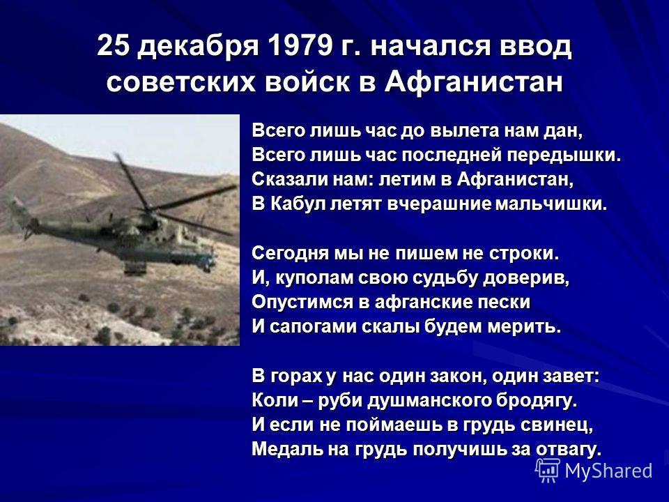 25 декабря 1979 г. начался ввод советских войск в Афганистан Всего лишь час до вылета нам дан, Всего лишь час последней передышки. Сказали нам: летим в Афганистан, В Кабул летят вчерашние мальчишки. Сегодня мы не пишем не строки. И, куполам свою судь