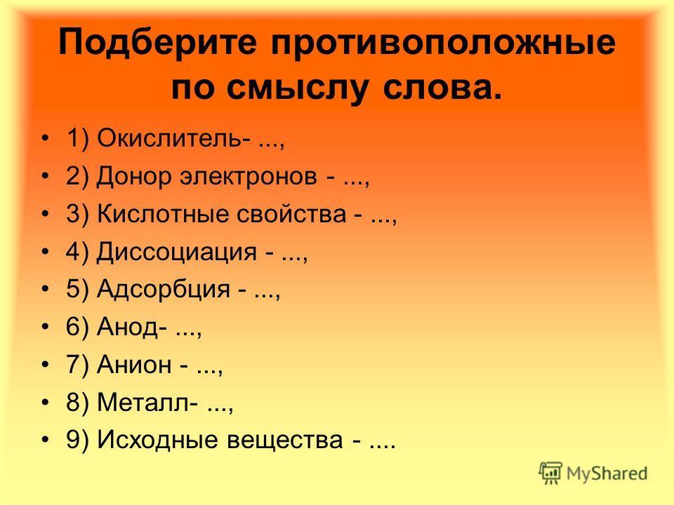 Подберите противоположные по смыслу слова. 1) Окислитель-..., 2) Донор электронов -..., 3) Кислотные свойства -..., 4) Диссоциация -..., 5) Адсорбция -..., 6) Анод-..., 7) Анион -..., 8) Металл-..., 9) Исходные вещества -....