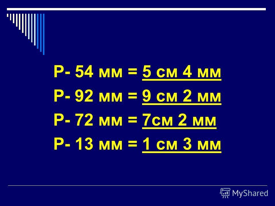 Р- 54 мм = 5 см 4 мм Р- 92 мм = 9 см 2 мм Р- 72 мм = 7см 2 мм Р- 13 мм = 1 см 3 мм