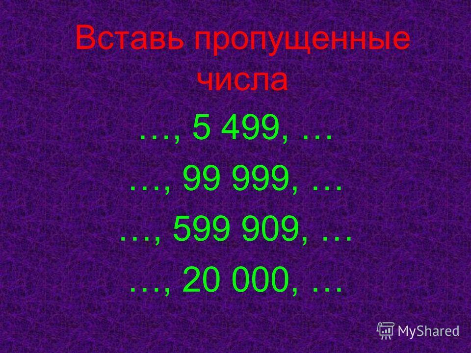 Вставь пропущенные числа …, 5 499, … …, 99 999, … …, 599 909, … …, 20 000, …