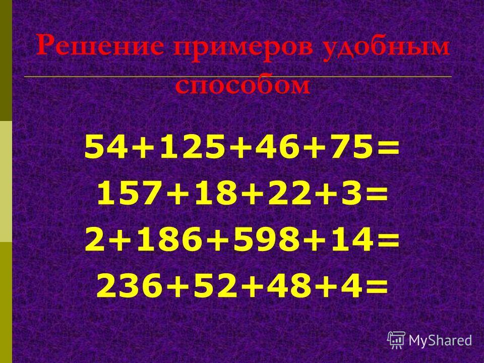 Решение примеров удобным способом 54+125+46+75= 157+18+22+3= 2+186+598+14= 236+52+48+4=