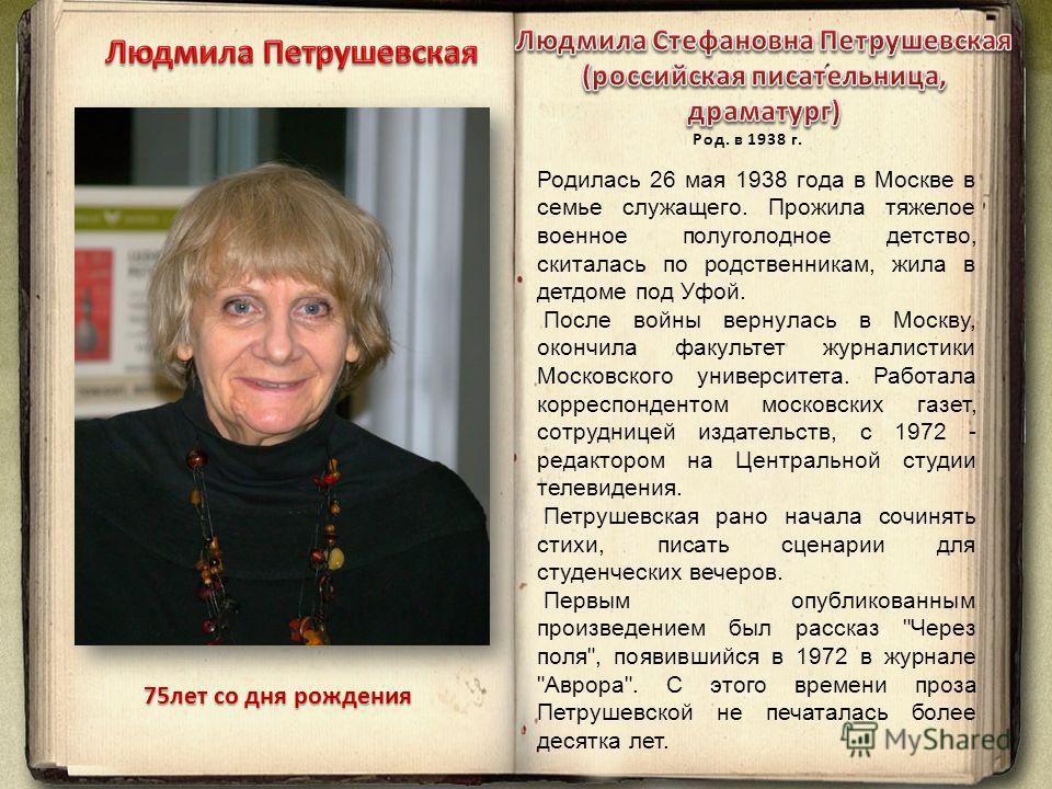 75лет со дня рождения Родилась 26 мая 1938 года в Москве в семье служащего. Прожила тяжелое военное полуголодное детство, скиталась по родственникам, жила в детдоме под Уфой. После войны вернулась в Москву, окончила факультет журналистики Московского
