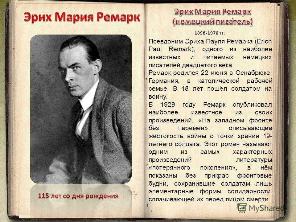 115 лет со дня рождения Псевдоним Эриха Пауля Ремарка (Erich Paul Remark), одного из наиболее известных и читаемых немецких писателей двадцатого века. Ремарк родился 22 июня в Оснабрюке, Германия, в католической рабочей семье. В 18 лет пошёл солдатом