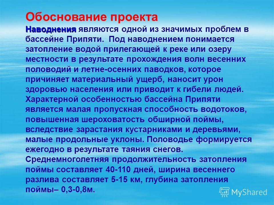 Обоснование проекта Наводнения Наводнения являются одной из значимых проблем в бассейне Припяти. Под наводнением понимается затопление водой прилегающей к реке или озеру местности в результате прохождения волн весенних половодий и летне-осенних павод