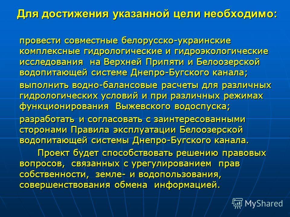 Для достижения указанной цели необходимо: провести совместные белорусско-украинские комплексные гидрологические и гидроэкологические исследования на Верхней Припяти и Белоозерской водопитающей системе Днепро-Бугского канала; выполнить водно-балансовы