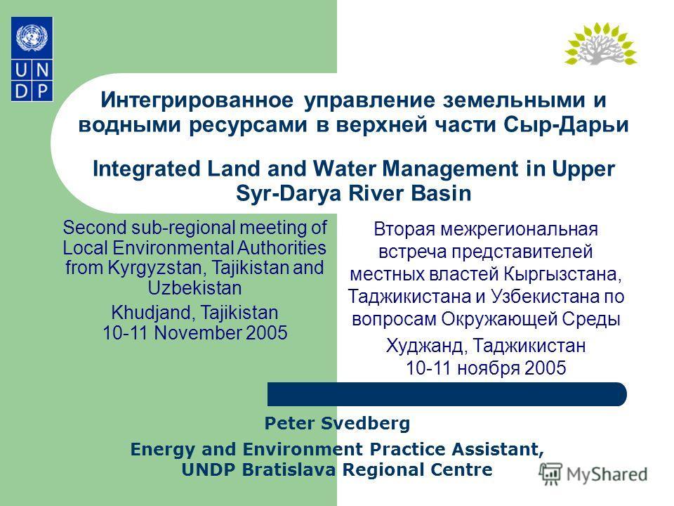 Интегрированное управление земельными и водными ресурсами в верхней части Сыр-Дарьи Integrated Land and Water Management in Upper Syr-Darya River Basin Peter Svedberg Energy and Environment Practice Assistant, UNDP Bratislava Regional Centre Second s