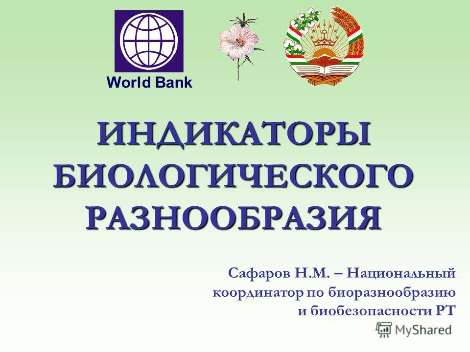 ИНДИКАТОРЫ БИОЛОГИЧЕСКОГО РАЗНООБРАЗИЯ Сафаров Н.М. – Национальный координатор по биоразнообразию и биобезопасности РТ World Bank