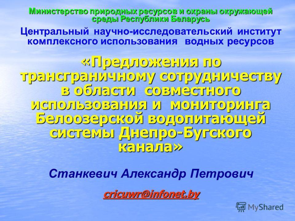 Министерство природных ресурсов и охраны окружающей среды Республики Беларусь Центральный научно-исследовательский институт комплексного использования водных ресурсов «Предложения по трансграничному сотрудничеству в области совместного использования