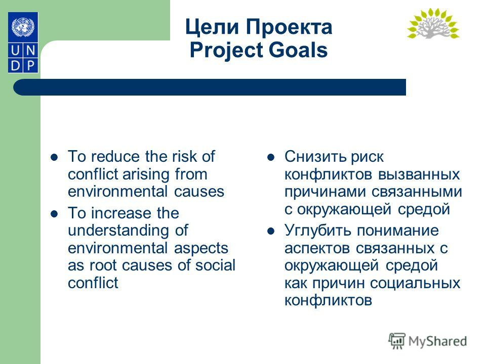 Цели Проекта Project Goals To reduce the risk of conflict arising from environmental causes To increase the understanding of environmental aspects as root causes of social conflict Снизить риск конфликтов вызванных причинами связанными с окружающей с