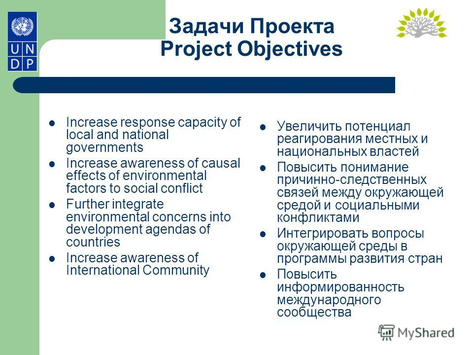 Задачи Проекта Project Objectives Increase response capacity of local and national governments Increase awareness of causal effects of environmental factors to social conflict Further integrate environmental concerns into development agendas of count