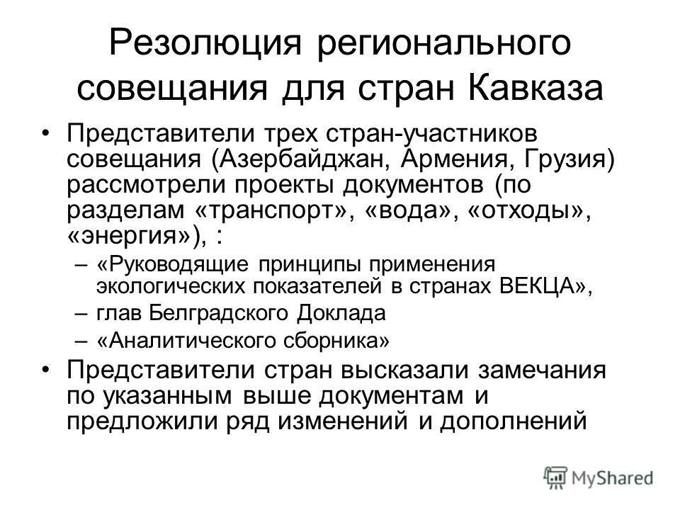 Резолюция регионального совещания для стран Кавказа Представители трех стран-участников совещания (Азербайджан, Армения, Грузия) рассмотрели проекты документов (по разделам «транспорт», «вода», «отходы», «энергия»), : –«Руководящие принципы применени