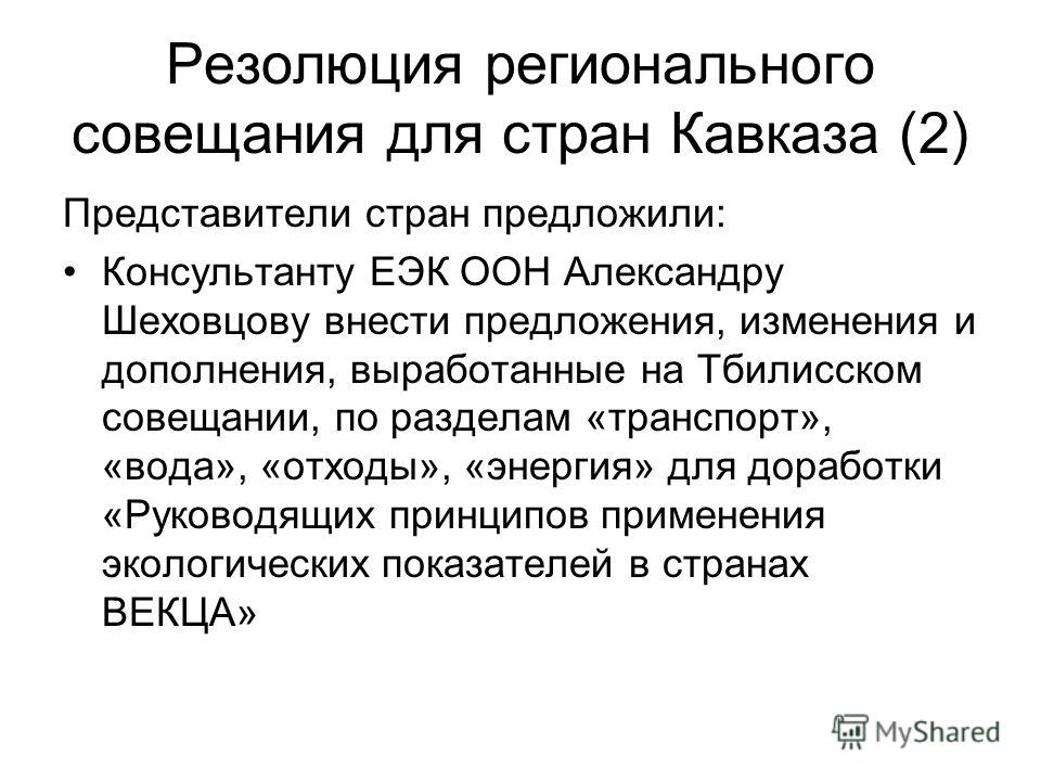 Резолюция регионального совещания для стран Кавказа (2) Представители стран предложили: Консультанту ЕЭК ООН Александру Шеховцову внести предложения, изменения и дополнения, выработанные на Тбилисском совещании, по разделам «транспорт», «вода», «отхо