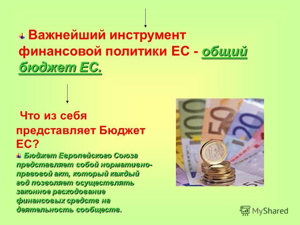 общий бюджет ЕС. Важнейший инструмент финансовой политики ЕС - общий бюджет ЕС. Что из себя представляет Бюджет ЕС? Бюджет Европейского Союза представляет собой нормативно- правовой акт, который каждый год позволяет осуществлять законное расходование