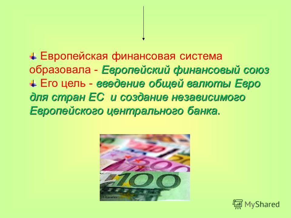Европейский финансовый союз Европейская финансовая система образовала - Европейский финансовый союз введение общей валюты Евро для стран ЕС и создание независимого Европейского центрального банка. Его цель - введение общей валюты Евро для стран ЕС и